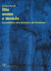 Copertina di 'Dio, uomo e mondo. La tradizione etico metafisica del Platonismo'