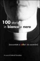 Cento storie in bianco e nero. Raccontate a colori da sacerdoti