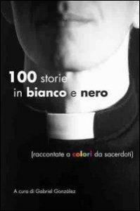Copertina di 'Cento storie in bianco e nero. Raccontate a colori da sacerdoti'
