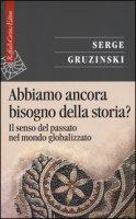 Abbiamo ancora bisogno della storia? Il senso del passato nel mondo globalizzato - Gruzinski Serge