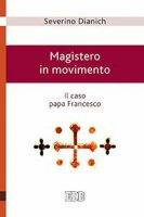 Magistero in movimento. Il caso papa Francesco. - Severino Dianich