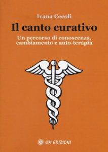 Copertina di 'Il canto curativo. Un percorso di conoscenza, cambiamento e auto-terapia'