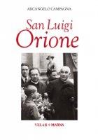 San Luigi Orione. Dare la vita cantando l'amore - Arcangelo Campagna