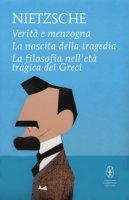 Verità e menzogna-La nascita della tragedia-La filosofia nell'età tragica dei greci - Nietzsche Friedrich