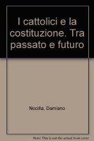 I cattolici e la costituzione tra passato e futuro - Damiano Nocilla