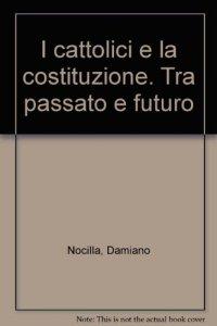 Copertina di 'I cattolici e la costituzione tra passato e futuro'
