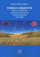 Verso Oriente. Viaggi e letteratura degli scrittori italiani nei paesi orientali (1912-82) - Pellegrino Angelo
