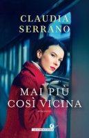 Mai più così vicina - Serrano Claudia