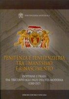 Penitenza e Penitenzieria tra umanesimo e rinascimento. Dottrine e prassi dal Trecento agli inizi dell'Et� Moderna (1300-1517) - Penitentiaria Apostolica
