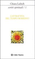 Scritti spirituali [vol_1] / L'Attrattiva del tempo moderno - Lubich Chiara