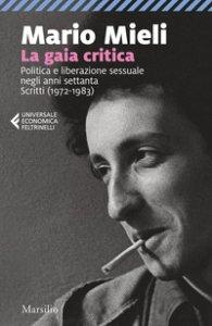 Copertina di 'La gaia critica. Politica e liberazione sessuale negli anni Settanta. Scritti (1972-1983)'