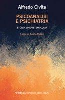 Psicoanalisi e psichiatria. Storia ed epistemologia - Civita Alfredo