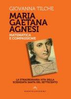 Maria Gaetana Agnesi. La scienziata santa del Settecento - Tilche Giovanna