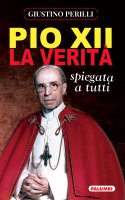 Pio XII. La verità spiegata a tutti - Giustino Perilli