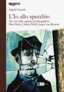 Copertina di 'L' Io allo specchio. Tre voci nello «spazio autobiografico». Max Frisch, Christa Wolf, Gregor von Rezzori'
