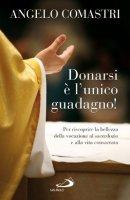 Donarsi è l'unico guadagno! Per riscoprire la bellezza della vocazione al sarcerdozio e alla vita consacrata - Comastri Angelo