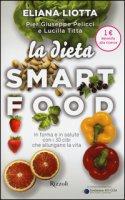 La dieta Smartfood. In forma e in salute con i 30 cibi che allungano la vita - Liotta Eliana, Pelicci Pier Giuseppe, Titta Lucilla