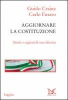 Aggiornare la Costituzione. Storia e ragioni di una riforma - Crainz Guido, Fusaro Carlo