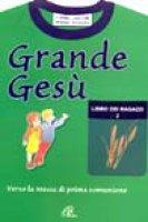 Grande Gesù. Libro dei ragazzi [vol_2] / Verso la messa di prima comunione - Lasconi Tonino, Zagara Mimma