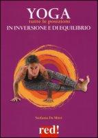 Yoga. Tutte le posizioni in inversione e di equilibrio. Ediz. a colori - De Mitri Stefania