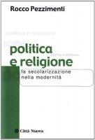 Politica e religione. La secolarizzazione nella modernità - Pezzimenti Rocco