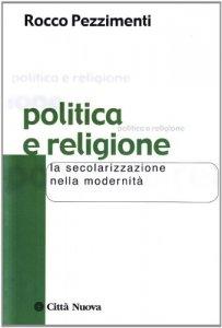 Copertina di 'Politica e religione. La secolarizzazione nella modernità'