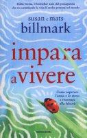 Impara a vivere. Come superare l'ansia e lo stress e ritornare alla felicità - Billmark Susan, Billmark Mats