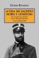 «L' ora dei sacrifici nobili e generosi». Le lettere dal fronte della grande guerra - Ranzoli Guido