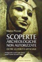 Scoperte archeologiche non autorizzate. Antologia delle scoperte sotto censura, oltre la verità ufficiale - Pizzuti Marco