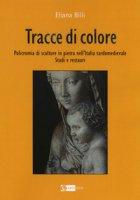 Tracce di colore. Policromia di sculture in pietra nell'Italia tardomedievale. Studi e restauri - Billi Eliana