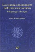 L' avventura entusiasmante dell'Università Cattolica. Pellegrinaggio alle origini - Ambrosio G.
