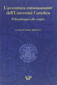 Copertina di 'L' avventura entusiasmante dell'Università Cattolica. Pellegrinaggio alle origini'