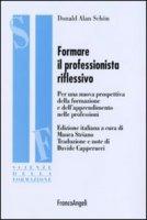 Formare il professionista riflessivo. Per una nuova prospettiva della formazione e dell'apprendimento nelle professioni - Schön Donald A.