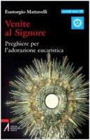 Venite al Signore. Preghiere per l'adorazione eucaristica - Mattavelli Eustorgio