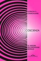 Coscienza. Le origini dell'intuizione morale - Churchland Patricia S.