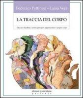 La traccia del corpo. Educare i bambini a sentire, percepire, rappresentare il proprio corpo - Federico Pettinari, Luisa Vera