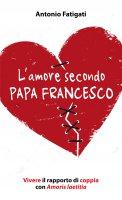 L'amore secondo papa Francesco - Antonio Fatigati
