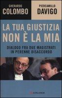 La tua giustizia non è la mia. Dialogo fra due magistrati in perenne disaccordo - Colombo Gherardo, Davigo Piercamillo