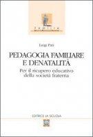 Pedagogia familiare e denatalità. Per il ricupero educativo della società fraterna - Pati Luigi