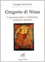 Gregorio di Nissa. L'esperienza mistica e il progresso spirituale - Ferro Garel Giuseppe