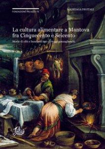 Copertina di 'La cultura alimentare a Mantova fra Cinquecento e Seicento. Storie di cibi e banchetti nei carteggi gonzagheschi'