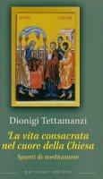 La vita consacrata nel cuore della Chiesa. Spunti di meditazione - Tettamanzi Dionigi