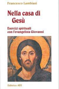 Copertina di 'Nella casa di Gesù. Esercizi spirituali con l'Evangelista Giovanni'