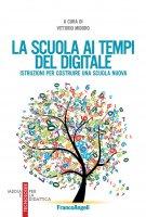 La scuola ai tempi del digitale. Istruzioni per costruire una scuola nuova - AA. VV.