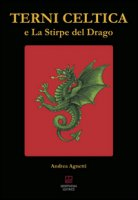Terni celtica e la stirpe del drago - Agnetti Andrea