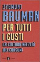 Per tutti i gusti. La cultura nell'età dei consumi - Bauman Zygmunt