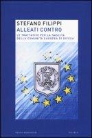 Alleati contro. Le trattative per la nascita della Comunità europea di Difesa - Filippi Stefano