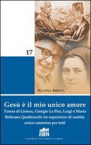 Copertina di 'Gesù è il mio unico amore. Teresa di Lisieux, Giorgio La Pira, Luigi e Maria Beltrame Quattrocchi: tre esperienze di santità, unico cammino per tutti'