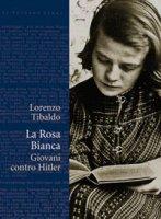 La Rosa Bianca. Giovani contro Hitler - Lorenzo Tibaldo
