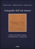 Autografie dell'età minore. Lettere di tre dinastie italiane tra Quattrocento e Cinquecento - Ferrari Monica, Lazzarini Isabella, Piseri Federico